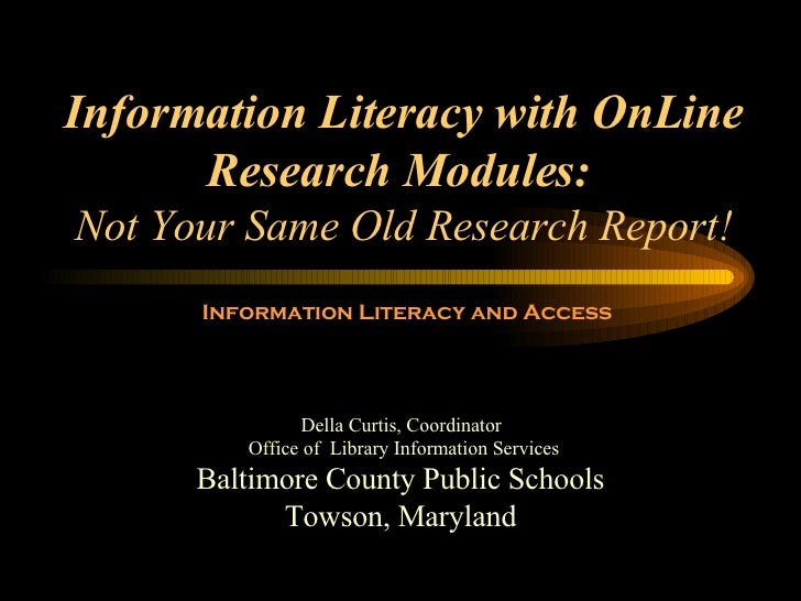 Information Literacy with OnLine Research Modules:   Not Your Same Old Research Report! Baltimore County Public Schools To...
