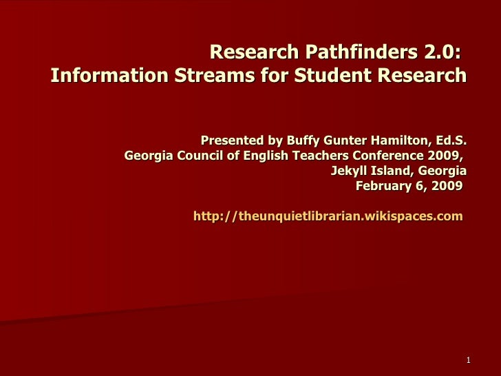 Research Pathfinders 2.0:  Information Streams for Student Research Presented by Buffy Gunter Hamilton, Ed.S. Georgia Coun...