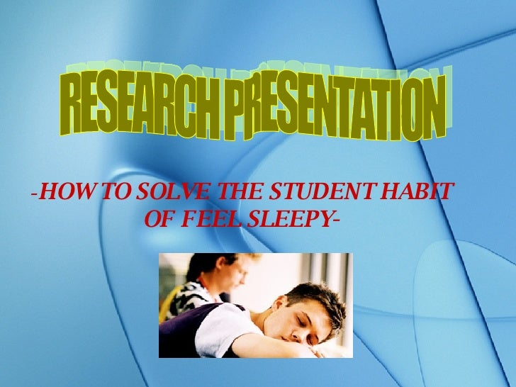- HOW TO SOLVE THE STUDENT HABIT OF FEEL SLEEPY- RESEARCH PRESENTATION