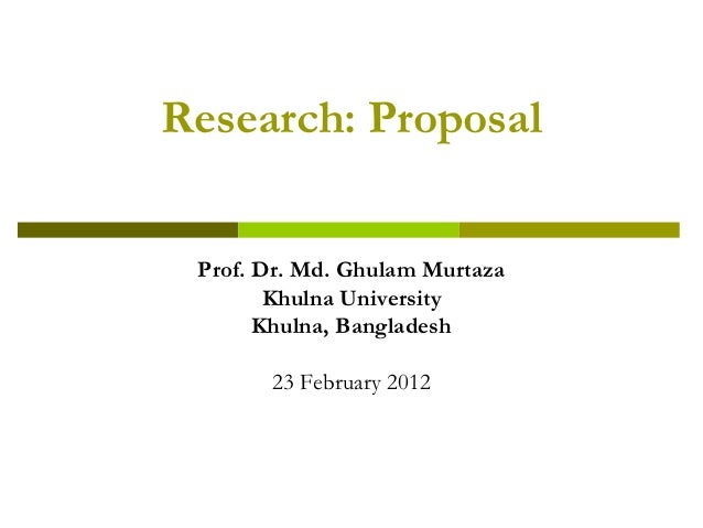 Research: Proposal Prof. Dr. Md. Ghulam Murtaza        Khulna University       Khulna, Bangladesh       23 February 2012