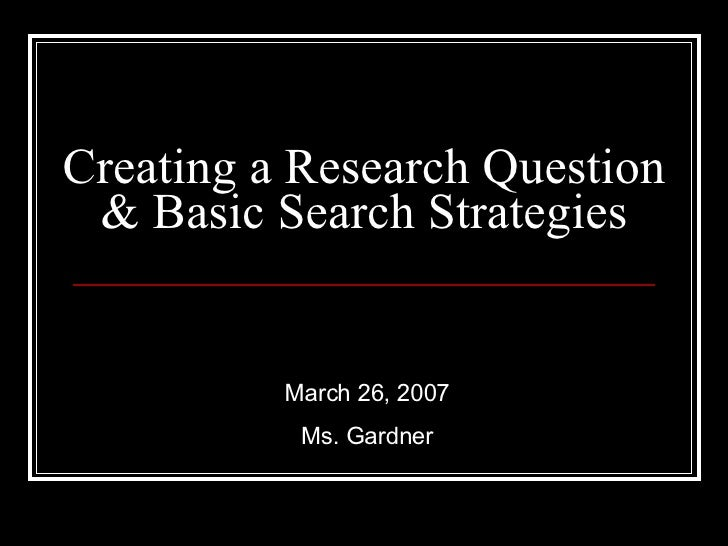 Creating a Research Question & Basic Search Strategies March 26, 2007 Ms. Gardner
