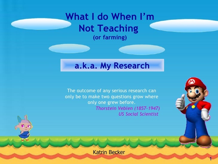 What I do When I'm Not Teaching  (or farming) a.k.a. My Research Katrin Becker The outcome of any serious research can onl...