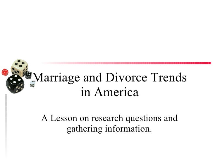 Marriage and Divorce Trends in America A Lesson on research questions and gathering information.