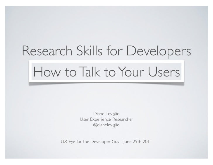 Research Skills for Developers How to Talk to Your Users                     Diane Loviglio               User Experience ...