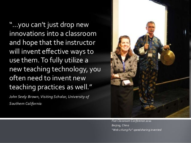 "John Seely Brown,Visiting Scholar, University of Southern California ""…you can't just drop new innovations into a classroo..."