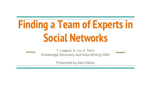 Finding a Team of Experts in Social Networks T. Lappas, K. Liu, E. Terzi Knowledge Discovery and Data Mining 2009 Presente...
