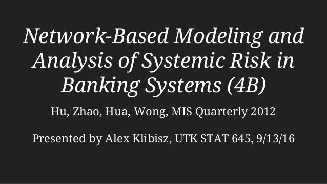 Network-Based Modeling and Analysis of Systemic Risk in Banking Systems (4B) Hu, Zhao, Hua, Wong, MIS Quarterly 2012 Prese...