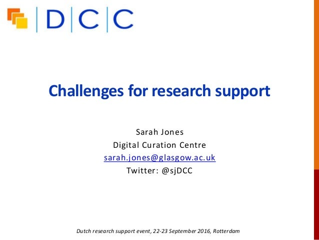 Challenges for research support Dutch research support event, 22-23 September 2016, Rotterdam Sarah Jones Digital Curation...
