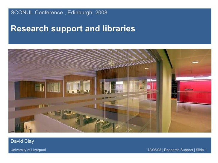 SCONUL Conference , Edinburgh, 2008 Research support and libraries David Clay University of Liverpool   12/06/08 | Researc...