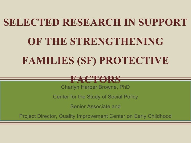 SELECTED RESEARCH IN SUPPORT OF THE STRENGTHENING FAMILIES (SF) PROTECTIVE FACTORS Charlyn Harper Browne, PhD Center for t...