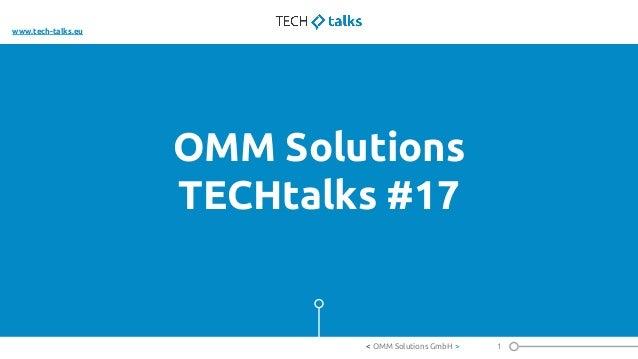 OMM Solutions TECHtalks #17 1< OMM Solutions GmbH > www.tech-talks.eu