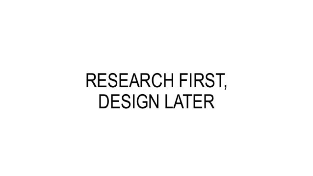 RESEARCH FIRST, DESIGN LATER