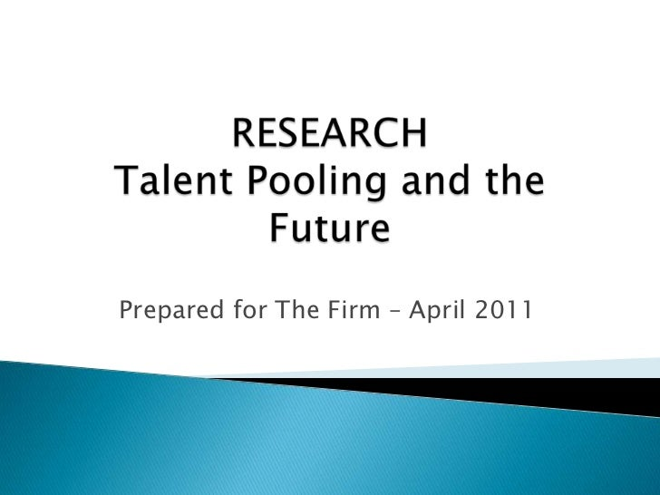 RESEARCHTalent Pooling and the Future<br />Prepared for The Firm – April 2011<br />