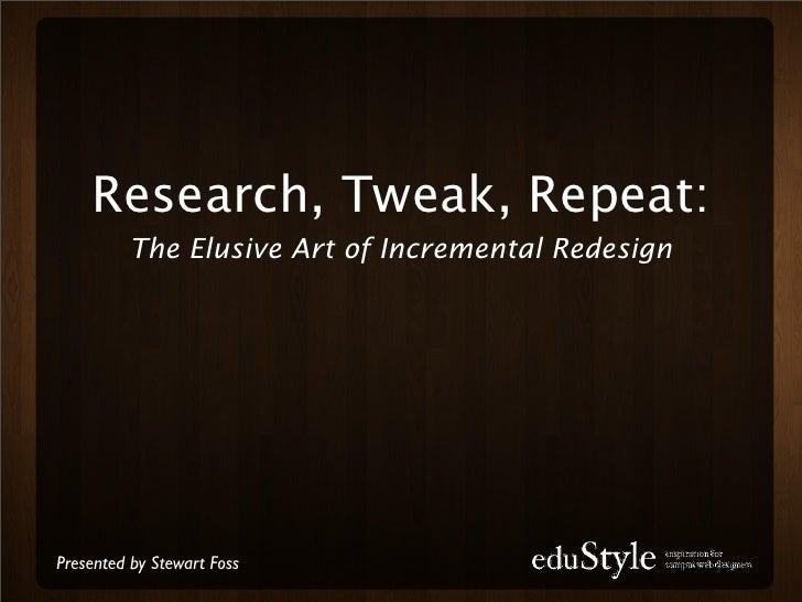 Research, Tweak, Repeat:           The Elusive Art of Incremental Redesign     Presented by Stewart Foss