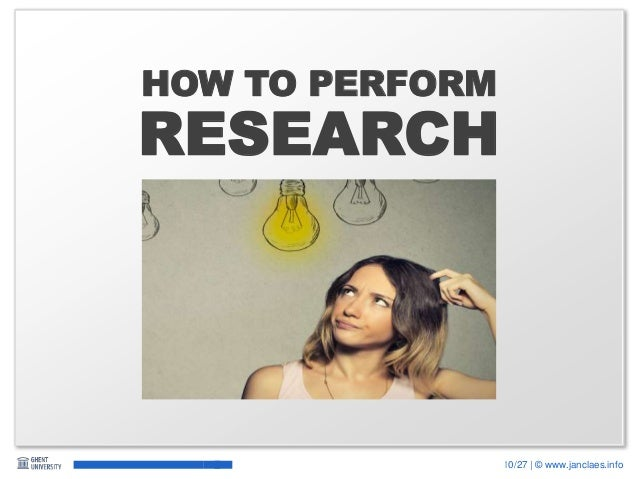 10/27 | © www.janclaes.info RESEARCH HOW TO PERFORM