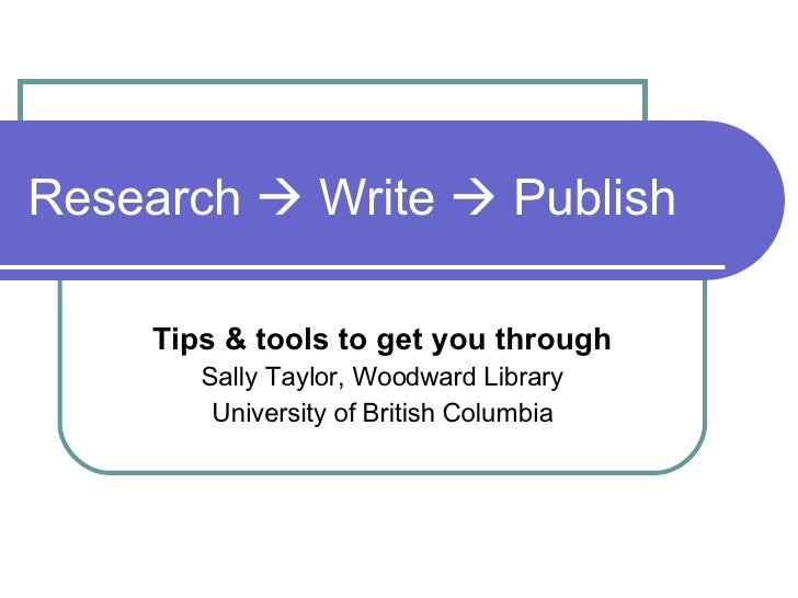 Research    Write    Publish Tips & tools to get you through Sally Taylor, Woodward Library University of British Columbia