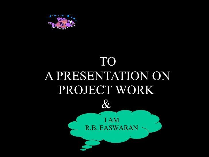 TO  A PRESENTATION ON PROJECT WORK & I AM R.B. EASWARAN
