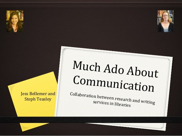 Much Ado About CommunicationCollaboration between research and writingservices in libraries Jess Bellemer and Steph Teasley