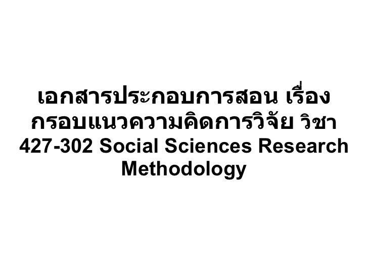 เอกสารประกอบการสอน เรื่อง กรอบแนวความคิดการวิจัย  วิชา  427-302 Social Sciences Research Methodology