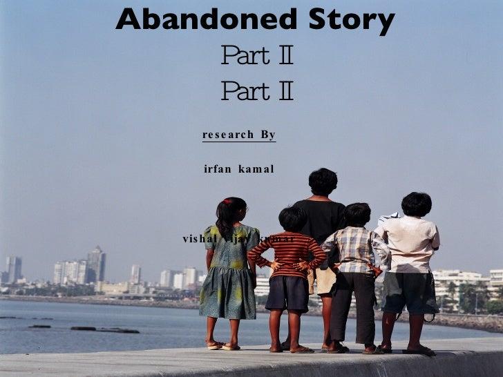 Abandoned Story Part II Part II <ul><li>research By </li></ul><ul><li>irfan kamal </li></ul><ul><li>& </li></ul><ul><li>vi...