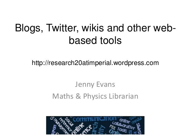 Blogs, Twitter, wikis and other webbased tools http://research20atimperial.wordpress.com  Jenny Evans Maths & Physics Libr...