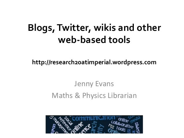 Blogs,Twitter, wikis and other web-based tools http://research20atimperial.wordpress.com Jenny Evans Maths & Physics Libra...