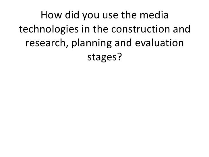 How did you use the mediatechnologies in the construction and research, planning and evaluation               stages?