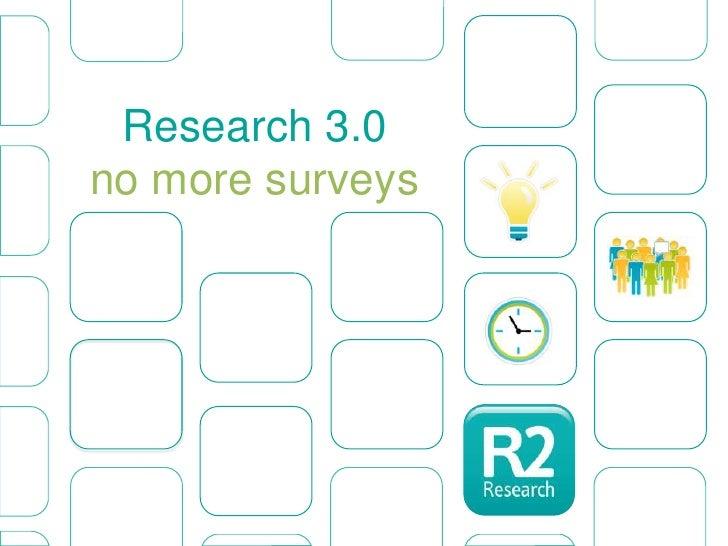 Research 3.0no more surveys<br />