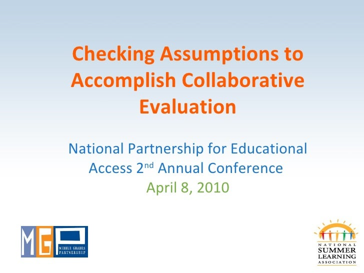 Checking Assumptions to Accomplish Collaborative Evaluation National Partnership for Educational Access 2 nd  Annual Confe...