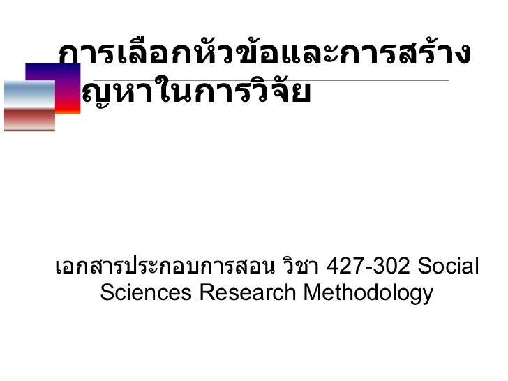 การเลือกหัวข้อและการสร้างปัญหาในการวิจัย   เอกสารประกอบการสอน วิชา  427-302 Social Sciences Research Methodology