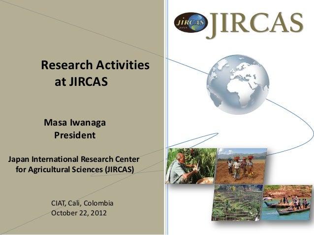 JIRCAS        Research Activities          at JIRCAS         Masa Iwanaga          PresidentJapan International Research C...