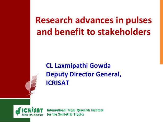 Research advances in pulses and benefit to stakeholders CL Laxmipathi Gowda Deputy Director General, ICRISAT