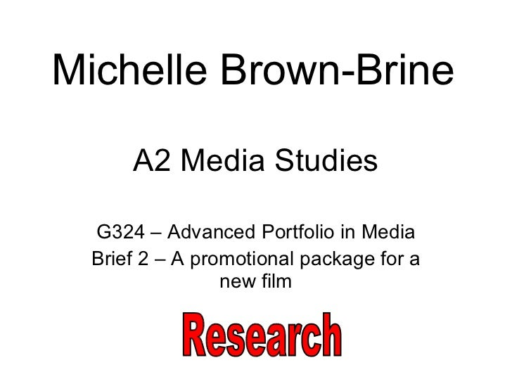 A2 Media Studies G324 – Advanced Portfolio in Media Brief 2 – A promotional package for a new film Michelle Brown-Brine Re...