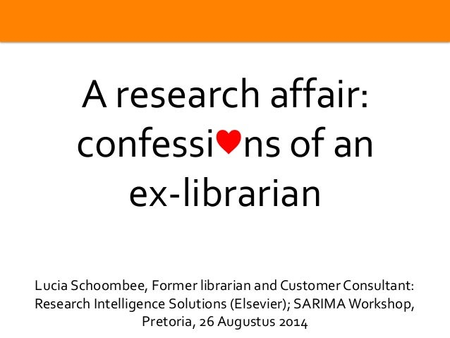 | 0  A research affair:  confessi♥ns of an  ex-librarian  Lucia Schoombee, Former librarian and Customer Consultant:  Rese...