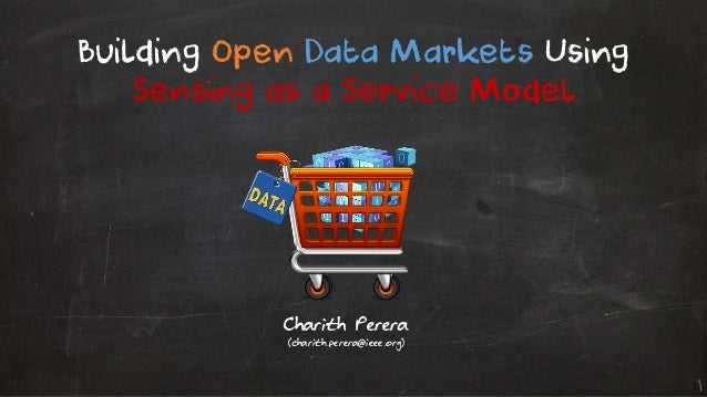 Charith Perera (charith.perera@ieee.org) Building Open Data Markets Using Sensing as a Service Model