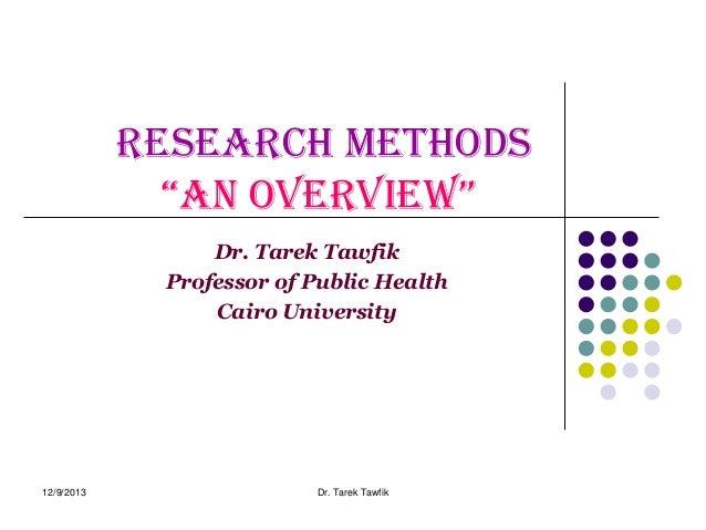 "Research methods ""an overview"" Dr. Tarek Tawfik Professor of Public Health Cairo University  12/9/2013  Dr. Tarek Tawfik"