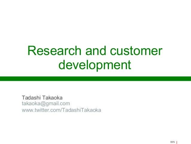 Research and customer development Tadashi Takaoka takaoka@gmail.com www.twitter.com/TadashiTakaoka  IMN