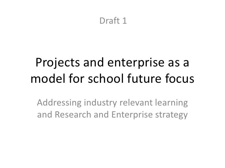 Draft 1Projects and enterprise as amodel for school future focus Addressing industry relevant learning and Research and En...