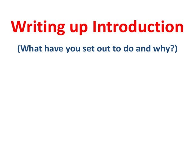 Writing up Introduction (What have you set out to do and why?)