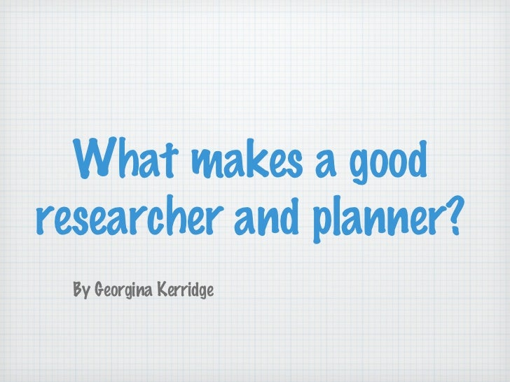 What makes a good researcher and planner?  By Georgina Kerridge