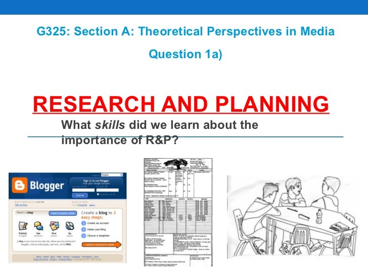 RESEARCH AND PLANNING What  skills  did we learn about the importance of R&P? G325: Section A: Theoretical Perspectives in...