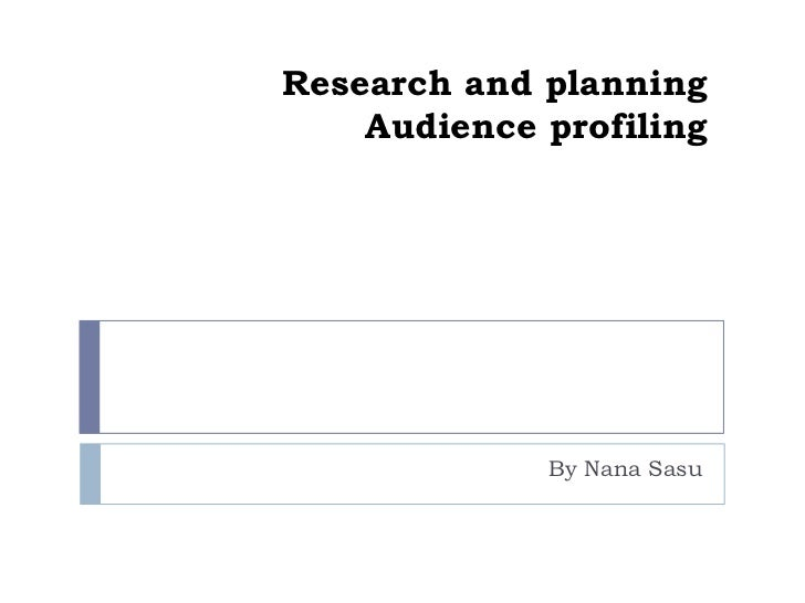Research and planning    Audience profiling             By Nana Sasu
