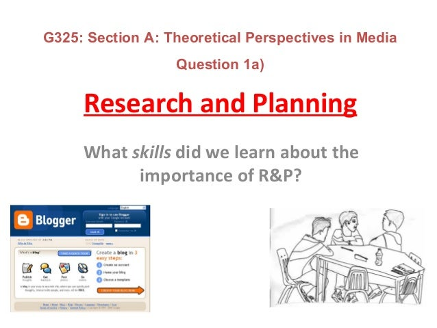 Research and Planning What skills did we learn about the importance of R&P? G325: Section A: Theoretical Perspectives in M...