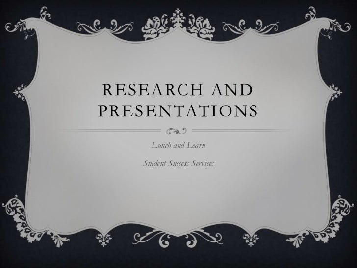 RESEARCH ANDPRESENTATIONS     Lunch and Learn   Student Success Services