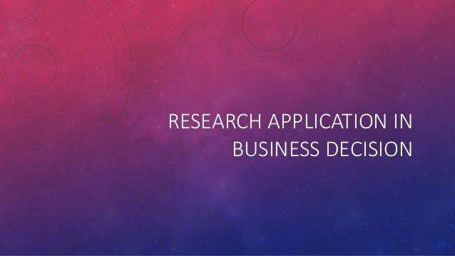 RESEARCH APPLICATION IN BUSINESS DECISION