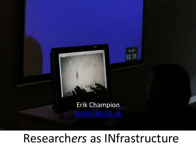 Researchers as INfrastructure Erik Champion DIGHUMLAB.dk
