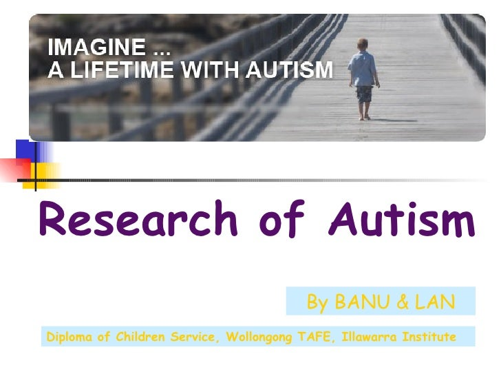 Research of Autism By BANU & LAN Diploma of Children Service, Wollongong TAFE, Illawarra Institute