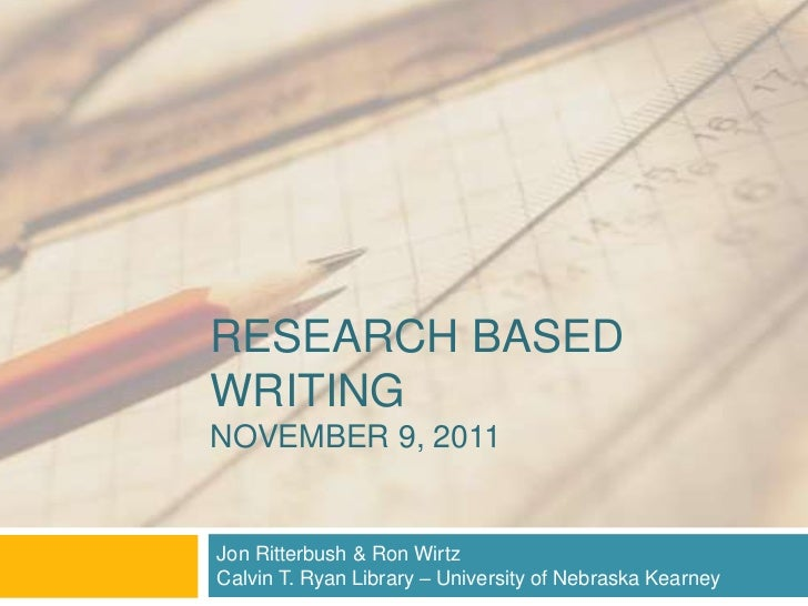 RESEARCH BASEDWRITINGNOVEMBER 9, 2011Jon Ritterbush & Ron WirtzCalvin T. Ryan Library – University of Nebraska Kearney