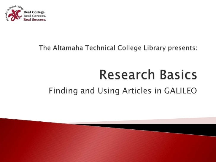 The Altamaha Technical College Library presents:Research Basics<br />Finding and Using Articles in GALILEO<br />