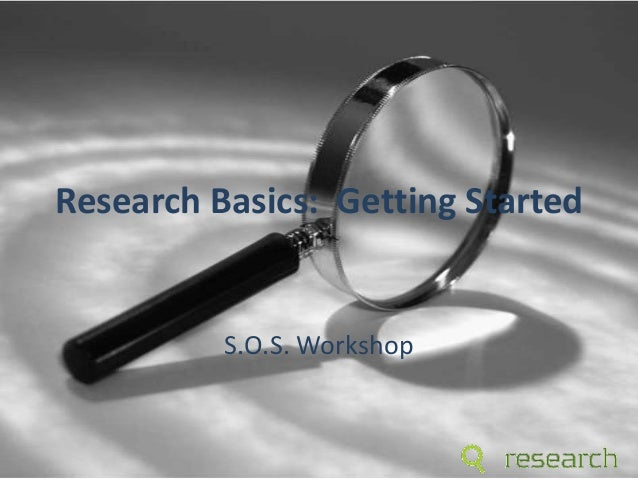 Research Basics: Getting Started S.O.S. Workshop